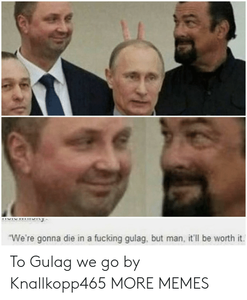 But Man: We're gonna die in a fucking gulag, but man, it'll be worth it To Gulag we go by Knallkopp465 MORE MEMES
