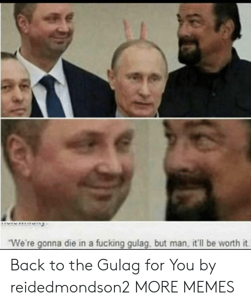 """But Man: """"We're gonna die in a fucking gulag, but man, it'll be worth it. Back to the Gulag for You by reidedmondson2 MORE MEMES"""