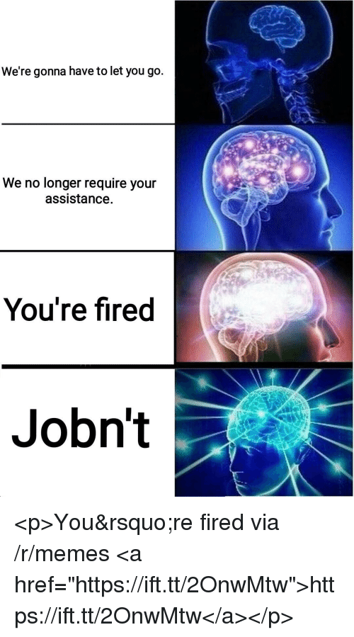 """Memes, Via, and You: We're gonna have to let you go.  We no longer require your  assistance.  You're fired  Jobn't <p>You're fired via /r/memes <a href=""""https://ift.tt/2OnwMtw"""">https://ift.tt/2OnwMtw</a></p>"""