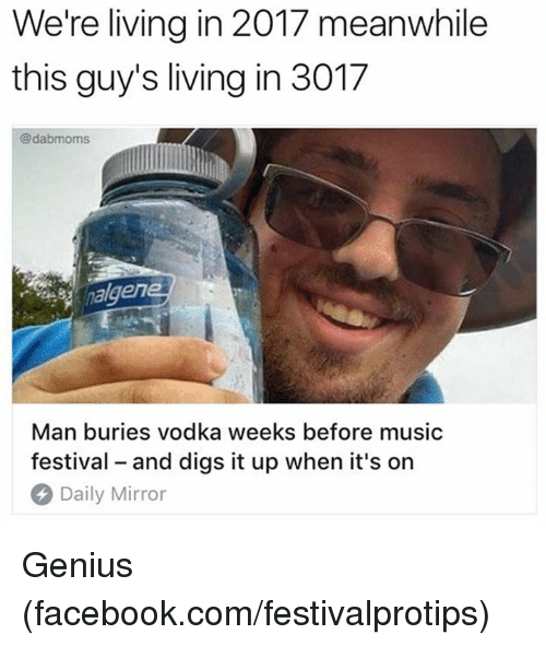Geniusism: We're living in 2017 meanwhile  this guy's living in 3017  @dabmoms  nalgen  Man buries vodka weeks before music  festival - and digs it up when it's on  Daily Mirror Genius (facebook.com/festivalprotips)