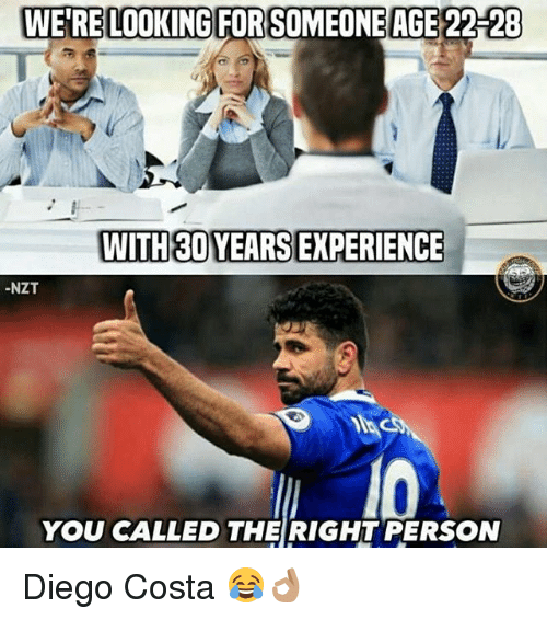 Diego Costa, Memes, and Experience: WE'RE LOOKING FORSOMEONE AGE 22-28  WITH30 YEARS EXPERIENCE  -NZT  YOU CALLED THE RIGHT PERSON Diego Costa 😂👌🏽
