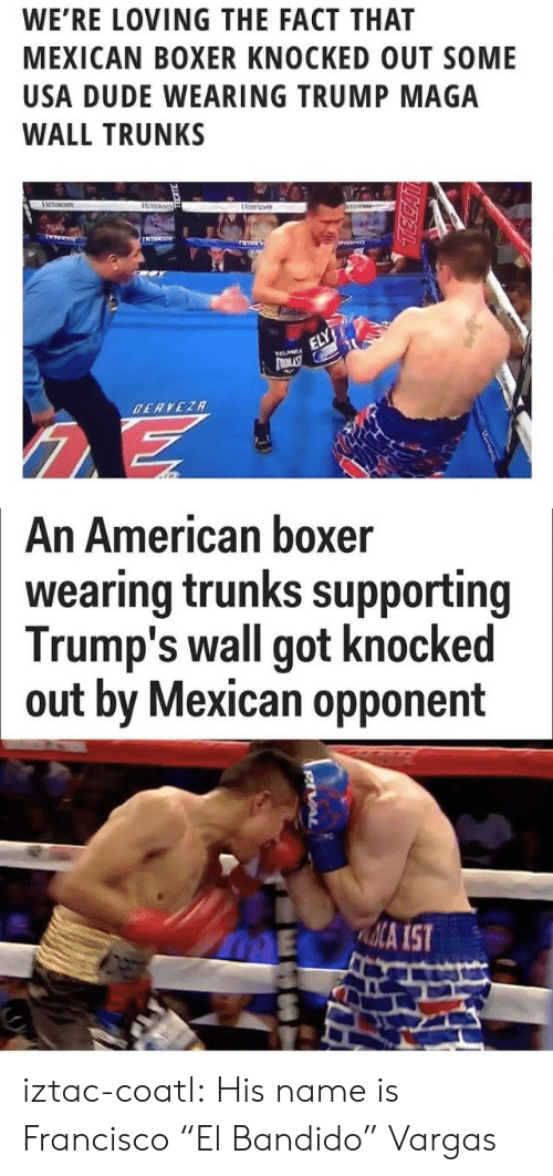"Trunks: WE'RE LOVING THE FACT THAT  MEXICAN BOXER KNOCKED OUT SOME  USA DUDE WEARING TRUMP MAGA  WALL TRUNKS   An American boxer  wearing trunks supporting  Trump's wall got knocked  out by Mexican opponent  ME A IST iztac-coatl: His name is Francisco ""El Bandido"" Vargas"