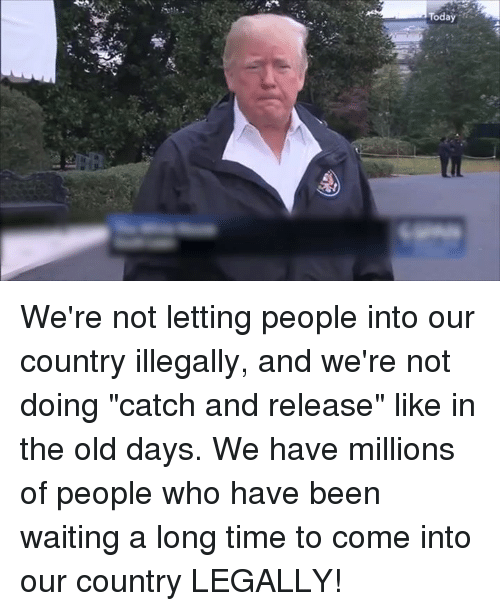 """Time, Old, and Waiting...: We're not letting people into our country illegally, and we're not doing """"catch and release"""" like in the old days. We have millions of people who have been waiting a long time to come into our country LEGALLY!"""