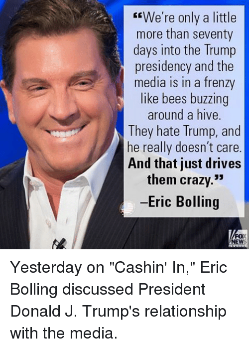 """Crazy, Memes, and Trump: We're only a little  more than seventy  days into the Trump  presidency and the  media in a frenzy  like bees buzzing  around a hive  They hate Trump, and  he really doesn't care  And that just drives  them crazy.""""  -Eric Bolling  FOX  NEW Yesterday on """"Cashin' In,"""" Eric Bolling discussed President Donald J. Trump's relationship with the media."""