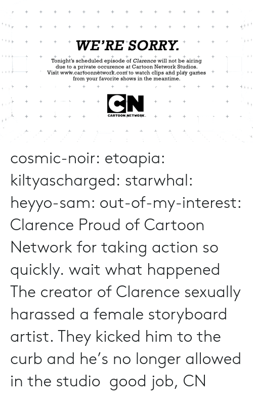 cartoon networks: WE'RE SORRY.  Tonight's scheduled episode of Clarence will not be airing  due to a private occurence at Cartoon Network Studios.  Visit www.carfoonnėtwork.com to watch clips and play games +  from your favorite shows in the meantime.  CARTOON NETWORK cosmic-noir:  etoapia:  kiltyascharged:  starwhal:  heyyo-sam:  out-of-my-interest:  Clarence  Proud of Cartoon Network for taking action so quickly.  wait what happened  The creator of Clarence sexually harassed a female storyboard artist. They kicked him to the curb and he's no longer allowed in the studio  good job, CN
