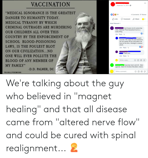 "disease: We're talking about the guy who believed in ""magnet healing"" and that all disease came from ""altered nerve flow"" and could be cured with spinal realignment... 🤦"