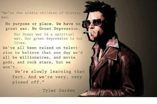 "Tyler Durden: ""We're the middle children of history.  No purpose or place. We have no  great war. No Great Depression  Our Great war is a spiritual  war. Our great depression is our  lives.  We've all been raised on televi  sion to believe that one day we'd  all be millionaires  and movie  gods, and rock stars, but we  won't.  We're slowly learning that  fact. And we're very  very  pissed off.  Tyler Durden."
