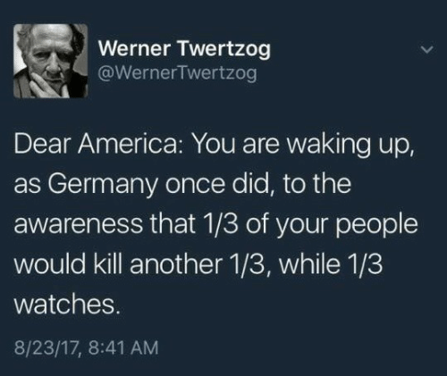 America, Germany, and Watches: Werner Twertzog  @WernerTwertzog  Dear America: You are waking up,  as Germany once did, to the  awareness that 1/3 of your people  would kill another 1/3, while 1/3  watches.  8/23/17, 8:41 AM