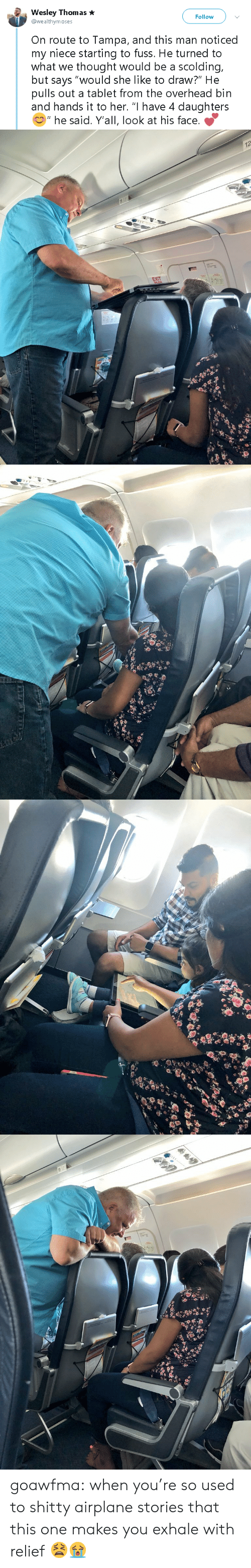 """Tablet, Tumblr, and Airplane: Wesley Thomas  @wealthymoses  Follow  On route to Tampa, and this man noticed  my niece starting to fuss. He turned to  what we thought would be a scolding,  but says """"would she like to draw?"""" He  pulls out a tablet from the overhead bin  and hands it to her. """"I have 4 daughters  """" he said. Y'all, look at his face.   12  EXIT goawfma:  when you're so used to shitty airplane stories that this one makes you exhale with relief  😫😭"""
