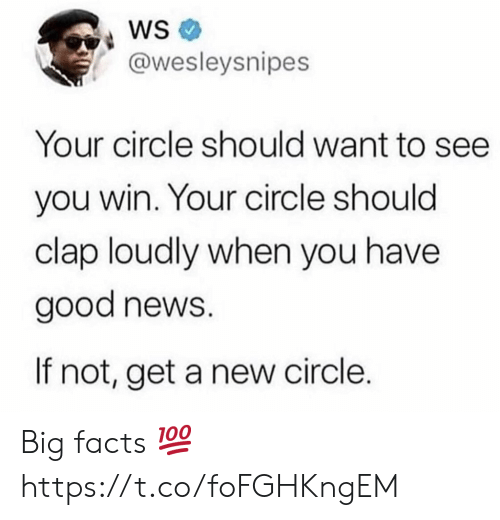 Facts, News, and Good: @wesleysnipes  Your circle should want to see  you win. Your circle should  clap loudly when you have  good news.  If not, get a new circle. Big facts 💯 https://t.co/foFGHKngEM