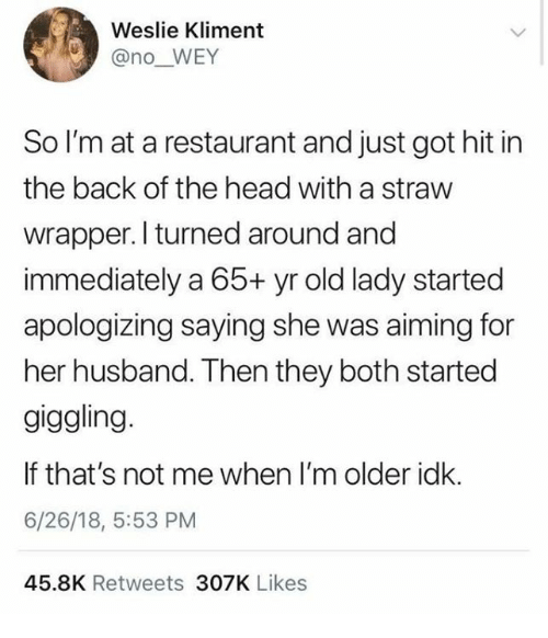 Head, Restaurant, and Husband: Weslie Kliment  @no_WEY  So I'm at a restaurant and just got hit in  the back of the head with a straw  wrapper.I turned around and  immediately a 65+ yr old lady started  apologizing saying she was aiming for  her husband. Then they both started  giggling.  If that's not me when I'm older idk.  6/26/18, 5:53 PM  45.8K Retweets 307K Likes