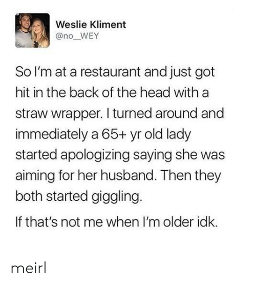 Head, Restaurant, and Husband: Weslie Kliment  @no_WEY  So I'm at a restaurant and just got  hit in the back of the head with a  straw wrapper. I turned around and  immediately a 65+ yr old lady  started apologizing saying she was  aiming for her husband. Then they  both started giggling  If that's not me when I'm older idk. meirl