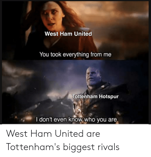 Soccer, Rivals, and United: West Ham United  You took everything from me  Tottenham Hotspur  I don't even knowwho you are West Ham United are Tottenham's biggest rivals