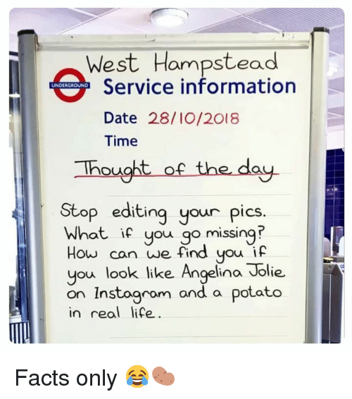 Facts Only: West Hampstead  Service information  Date 28/I0/2018  Time  UNDERGROUND  hought of the day.  Stop editing your pics.  What if you go missing  How can we find you if  you look like Angelina Jolie.  on Instoaram and a  in real life  potato Facts only 😂🥔