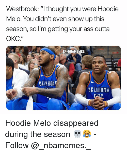 "Ass, Memes, and Outta: Westbrook: ""I thought you were Hoodie  Melo. You didn't even show up this  season, so I'm getting your ass outta  ОКС.""  NBAMEMES  OK AHOM  OK LAHOMA Hoodie Melo disappeared during the season 💀😂 - Follow @_nbamemes._"