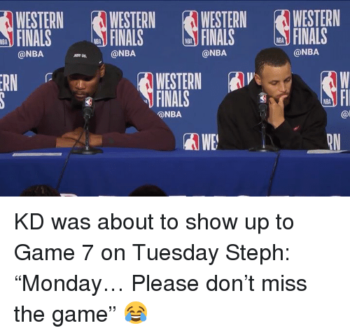 "Finals, Nba, and The Game: WESTERN  FINALS  WESTERNWESTERN WESTERN  FINALS FINALS  NBA  FINALS  NBA  NBA  NBA  @NBA  @NBA  @NBA  JUST US  WESTERN A  FINALS  RN  NBA  @NBA  @l  WE KD was about to show up to Game 7 on Tuesday  Steph: ""Monday… Please don't miss the game"" 😂"