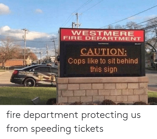 Speeding: WESTMERE  FIRE DEPARTMENT  CAUTION:  Cops like to sit behind  this sign  POLC  CHOTMENT fire department protecting us from speeding tickets