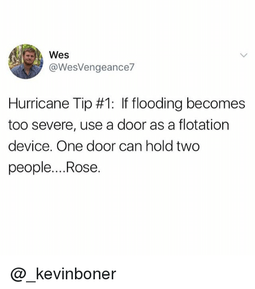 usings: @WesVengeance  Hurricane Tip #1: If flooding becomes  too severe, use a door as a flotation  device. One door can hold two  people....Rose. @_kevinboner