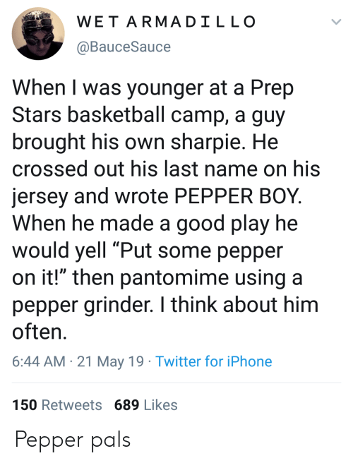"prep: WET ARMADILLO  @BauceSauce  When I was younger at a Prep  Stars basketball camp, a guy  brought his own sharpie. He  crossed out his last name on his  jersey and wrote PEPPER BOY.  When he made a good play he  would yell ""Put some pepper  on it!"" then pantomime using a  pepper grinder. I think about him  often  6:44 AM 21 May 19 Twitter for iPhone  150 Retweets 689 Likes Pepper pals"
