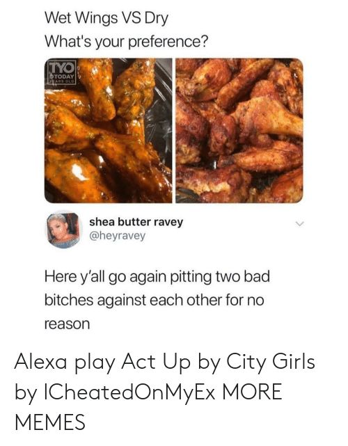 Bad, Dank, and Girls: Wet Wings VS Dry  What's your preference?  TYO  TODAY  ARS OLD  shea butter ravey  @heyravey  Here y'all go again pitting two bad  bitches against each other for no  reason Alexa play Act Up by City Girls by ICheatedOnMyEx MORE MEMES