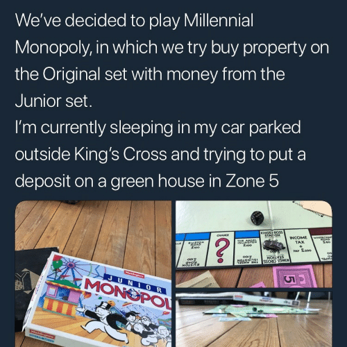 Millennial Monopoly: We've decided to play Millennial  Monopoly, in which we try buy property on  the Original set with money from the  Junior set  I'm currently sleeping in my car parked  outside King's Cross and trying to put a  deposit on a green house in Zone 5  TAX  PAY S.200  MONOPO  0