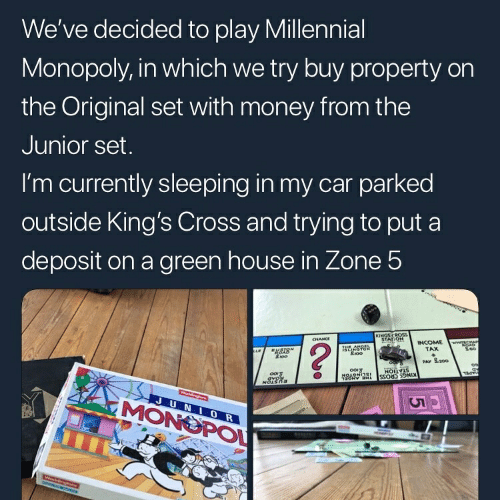 Millennial Monopoly: We've decided to play Millennial  Monopoly, in which we try buy property on  the Original set with money from the  Junior set  I'm currently sleeping in my car parked  outside King's Cross and trying to put a  deposit on a green house in Zone 5  2  TAX  PAY S.200  MONS  0  PO