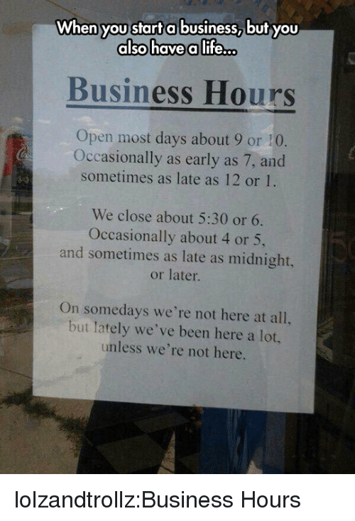 Life, Tumblr, and Blog: Wh  en you start a business, but you  alsohave a life..  Business Hours  Open most days about 9 or 10  Occasionally as early as 7, and  sometimes as late as 12 or 1.  We close about 5:30 or 6.  Occasionally about 4 or 5,  and sometimes as late as midnight,  or later  On somedays we're not here at all,  but lately we've been here a lot  unless we're not here. lolzandtrollz:Business Hours