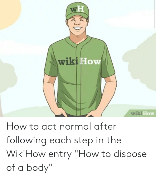 """How To, Wiki, and Wikihow: wH  wiki How  wiki How How to act normal after following each step in the WikiHow entry """"How to dispose of a body"""""""