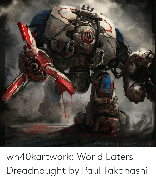 World: wh40kartwork:  World Eaters Dreadnought  by Paul Takahashi