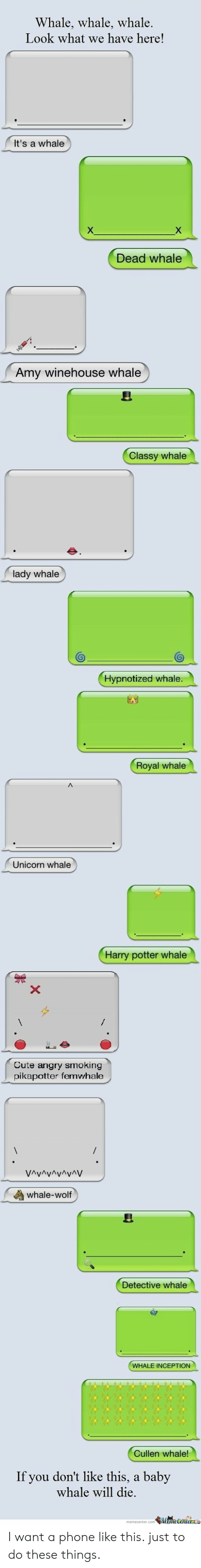 Cute, Harry Potter, and Inception: Whale, whale, whale.  Look what we have here!  It's a whale  X  Dead whale  Amy winehouse whale  Classy whale  lady whale  Hypnotized whale.  Royal whale  Unicorn whale  Harry potter whale  X  Cute angry smoking  pikapotter femwhale  VAvAvAvAyAV  whale-wolf  Detective whale  WHALE INCEPTION  Cullen whale!  If you don't like this,  baby  whale will die.  MameCentere I want a phone like this. just to do these things.