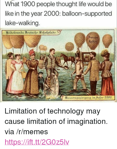 "Be Like, Life, and Memes: What 1900 people thought life would be  like in the year 2000: balloon-supported  lake-walking <p>Limitation of technology may cause limitation of imagination. via /r/memes <a href=""https://ift.tt/2G0z5lv"">https://ift.tt/2G0z5lv</a></p>"