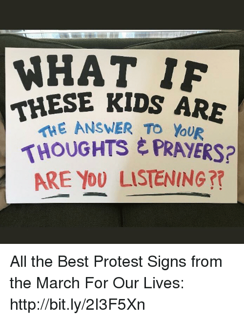 Protest Signs: WHAT 1F  THESE KIDS ARE  ANSWER To You  THOUGHTS E PRAYERS?  ARE YO0 LISTENING?? All the Best Protest Signs from the March For Our Lives: http://bit.ly/2I3F5Xn