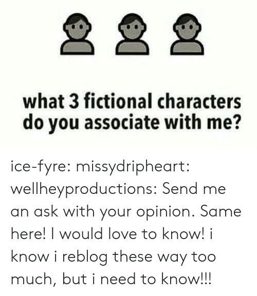 I Need To Know: what 3 fictional characters  do you associate with me? ice-fyre:  missydripheart:  wellheyproductions:  Send me an ask with your opinion.  Same here! I would love to know!   i know i reblog these way too much, but i need to know!!!