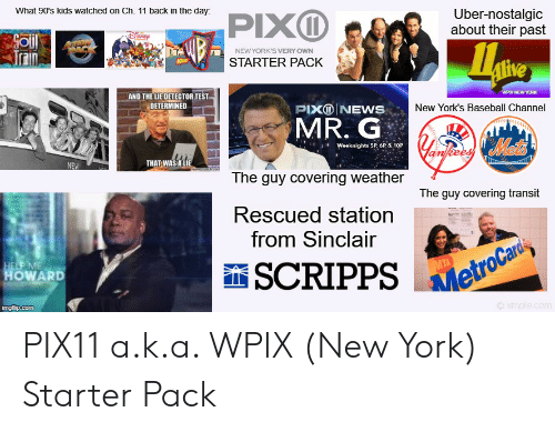 metrocard: What 90's kids watched on Ch. 11 back in the day:  PIXD  Uber-nostalgic  about their past  recigp  NEW YORK'S VERY OWN  KDS  STARTER PACK  AND THE LIE DETECTOR.TEST  DETERMINED  WPX NEW YORK  PIXONEWS  New York's Baseball Channel  MR. G  Met'  Weeknights 5P, 6P &.10P  THAT WAS A LIE  NEW  The guy covering weather  The guy covering transit  Rescued station  from Sinclair  HELP ME  HOWARD  SCRIPPS  MTA  MetroCard  imgflip.com  xmple.com PIX11 a.k.a. WPIX (New York) Starter Pack