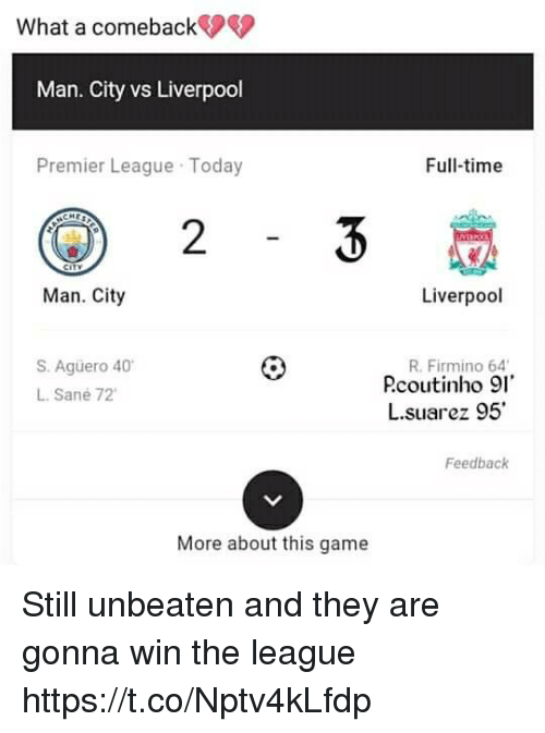 Memes, Premier League, and Liverpool F.C.: What a comeback  Man. City vs Liverpool  Premier League Today  Full-time  2  Man. City  Liverpool  S. Agüero 40  L. Sané 72  R. Firmino 64  Pcoutinho 91  し.suarez 95  Feedback  More about this game Still unbeaten and they are gonna win the league https://t.co/Nptv4kLfdp