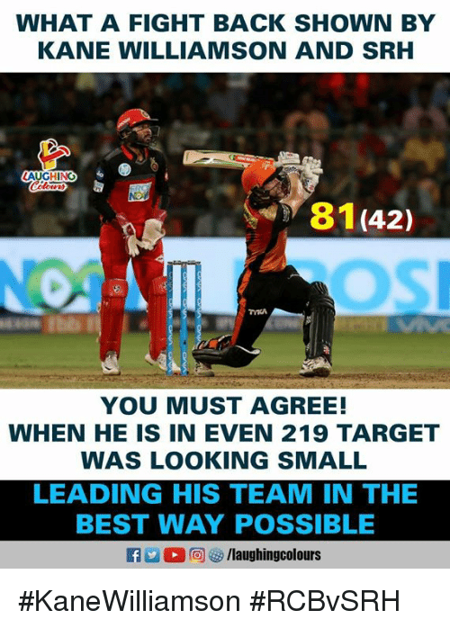 Srh: WHAT A FIGHT BACK SHOWN BY  KANE WILLIAMSON AND SRH  AUGHING  81(42)  YOU MUST AGREE!  WHEN HE IS IN EVEN 219 TARGET  WAS LOOKING SMALL  LEADING HIS TEAM IN THE  BEST WAY POSSIBLE #KaneWilliamson #RCBvSRH