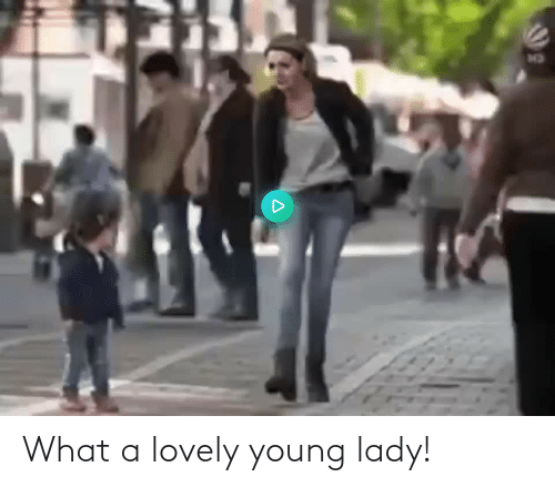 lady: What a lovely young lady!