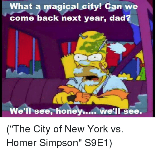 "Homer Simpson, Memes, and Homer: What a  magical city! Can we  come back next year, dad  We'll see,  honey.  we'll see. (""The City of New York vs. Homer Simpson"" S9E1)"