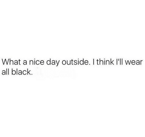 Black, Nice, and Day: What a nice day outside. I think I'll wear  all black