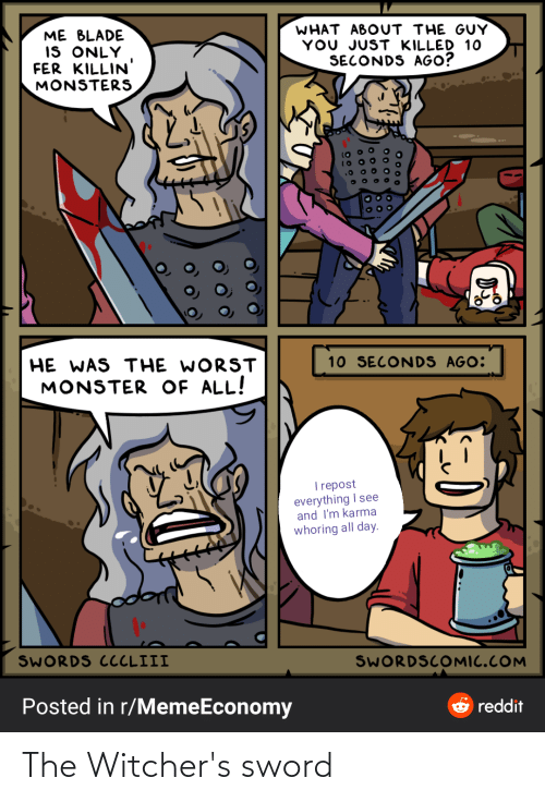Witchers: WHAT ABOUT THE GUY  YOU JUST KILLED 10  SECONDS AGO?  ME BLADE  IS ONLY  FER KILLIN  MONSTERS  10 SECONDS AGO:  HE WAS THE WORST  MONSTER OF ALL!  T repost  everything I see  and I'm karma  whoring all day.  SWORDS CCCLIII  SWORDSCOMIC.COM  Posted in r/MemeEconomy  ở reddit  O 000 The Witcher's sword