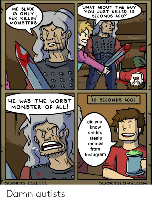 Autists: WHAT ABOUT THE GUY  YOU JUST KILLED 10  SECONDS AGO?  ME BLADE  IS ONLY  FER KILLIN'  MONSTERS  10 SECONDS AGO:  HE WAS THE WORST  MONSTER OF ALL!  did you  know  reddits  steals  memes  from  Instagram  SWORDS COMIC.COM  SWORDS CCCLIII  O 000 Damn autists
