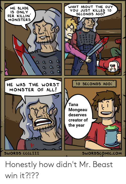 Tana Mongeau: WHAT ABOUT THE GUY  YOU JUST KILLED 10  SECONDS AGO?  ME BLADE  IS ONLY  FER KILLIN  MONSTERS  10 SECONDS AGO:  HE WAS THE WORST  MONSTER OF ALL!  Tana  Mongeau  deserves  creator of  the year  SWORDS CCCLIII  SWORDSCOMIC.COM Honestly how didn't Mr. Beast win it?!??