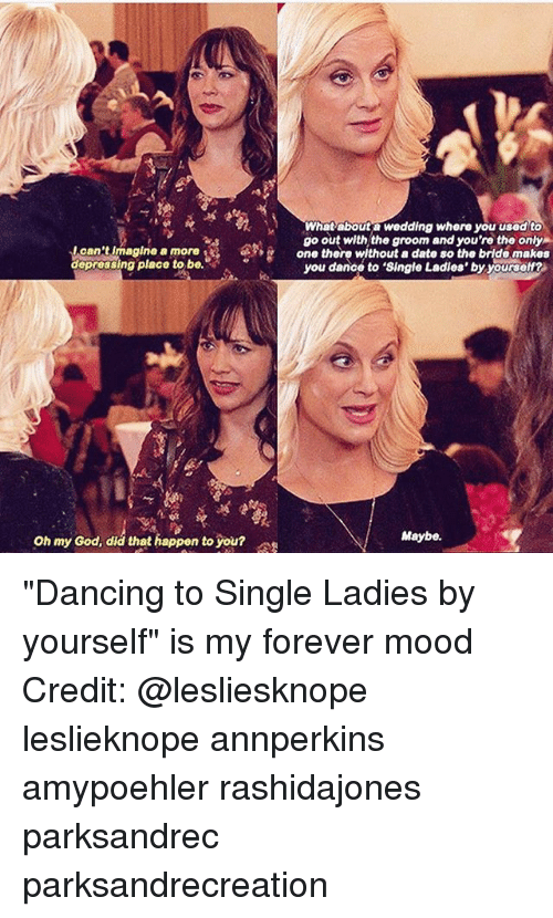 """single ladies: What abouta wedding where you usedto  go out with,the groom and you're the only  one there without a date so the bride makes  I can't imagine a more  depressing place to be.  ap  you dance to 'Single Ladies' by yourself?  Oh my od, diá that happen to you  Oh my God, did that happen to you?  Maybe. """"Dancing to Single Ladies by yourself"""" is my forever mood Credit: @lesliesknope leslieknope annperkins amypoehler rashidajones parksandrec parksandrecreation"""