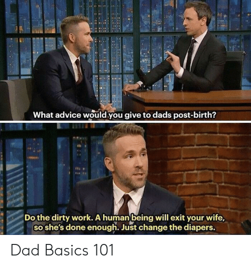Advice, Dad, and Work: What advice would you give to dads post-birth?  Do the dirty work. A humanbeing will exit your wife,  so she's done enough. Just change the diapers. Dad Basics 101