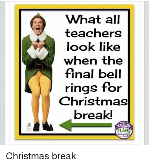 Christmas, Break, and Bell: What all  teachers  look like  when the  final bell  rings for  Christmas  break!  PLANS Christmas break