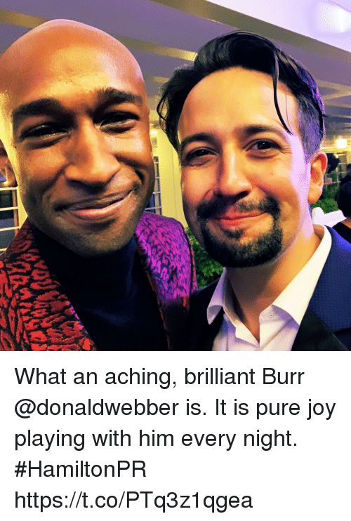 Memes, Brilliant, and 🤖: What an aching, brilliant Burr @donaldwebber is. It is pure joy playing with him every night.  #HamiltonPR https://t.co/PTq3z1qgea