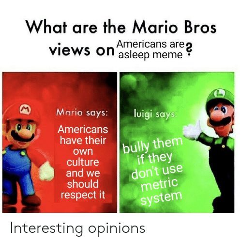 opinions: What are the Mario Bros  are  views on asleep meme  M  Mario says:  luigi says:  Americans  have their  bully them  if they  don't use  metric  own  culture  and we  should  respect it  system Interesting opinions