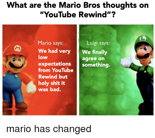 """mario bros: What are the Mario Bros thoughts on  """"YouTube Rewind""""?  Mario says:  Luigi says:  We had veryWe finally  low  agree on  expectations something.  from YouTube  Rewind but  holy shit it  was bad. mario has changed"""
