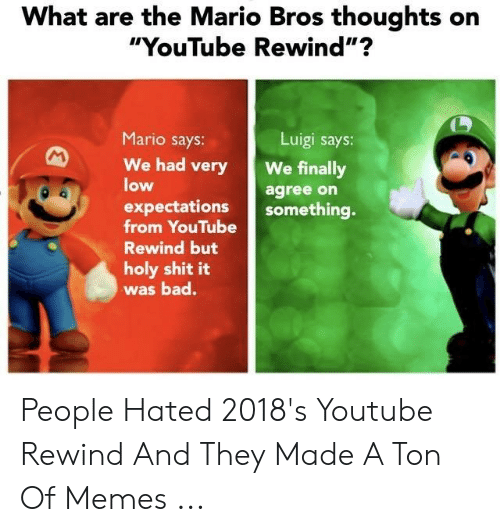 """Funny Memes Youtube: What are the Mario Bros thoughts on  """"YouTube Rewind""""?  Mario says:  Luigi says  We had veryWe finally  low  agree on  expectationing  from YouTube  Rewind but  holy shit it  was bad. People Hated 2018's Youtube Rewind And They Made A Ton Of Memes ..."""