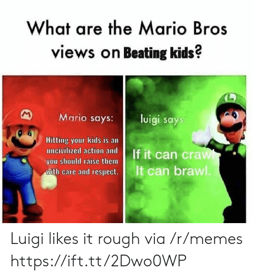 mario bros: What are the Mario Bros  views on Beating kids?  Mario says:l  luigi says  Hitting your kids is an  you should raise them  ease and cesps  It can brawl Luigi likes it rough via /r/memes https://ift.tt/2Dwo0WP